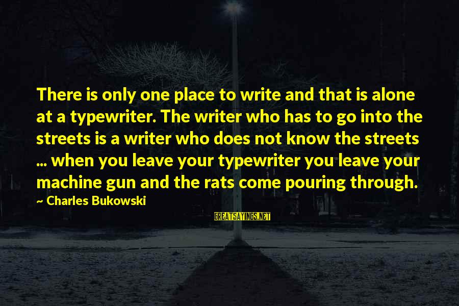 Bandbox Sayings By Charles Bukowski: There is only one place to write and that is alone at a typewriter. The