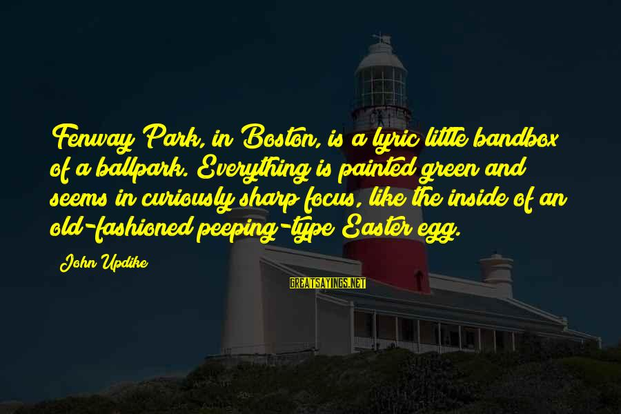 Bandbox Sayings By John Updike: Fenway Park, in Boston, is a lyric little bandbox of a ballpark. Everything is painted