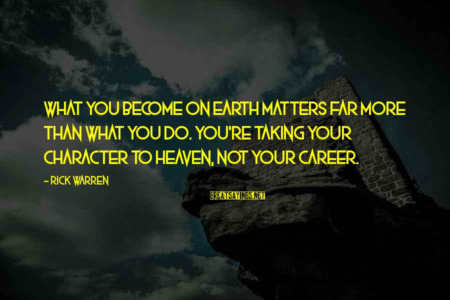 Bandbox Sayings By Rick Warren: What you BECOME on earth matters far more than what you DO. You're taking your