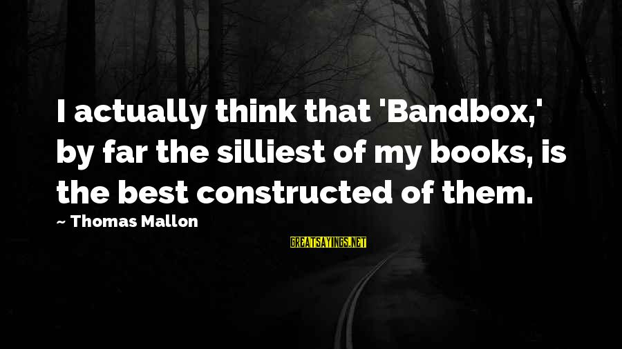 Bandbox Sayings By Thomas Mallon: I actually think that 'Bandbox,' by far the silliest of my books, is the best