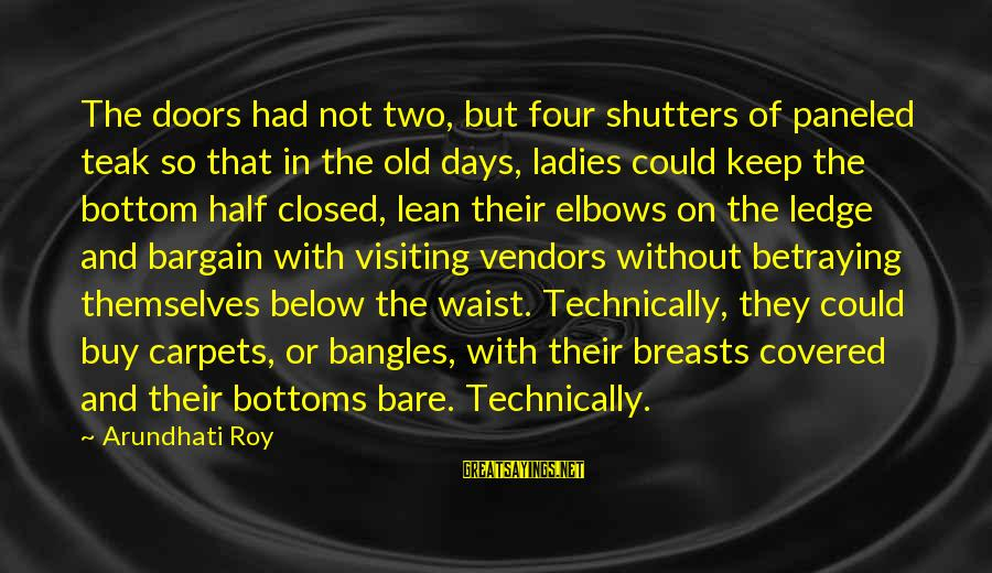 Bangles Sayings By Arundhati Roy: The doors had not two, but four shutters of paneled teak so that in the