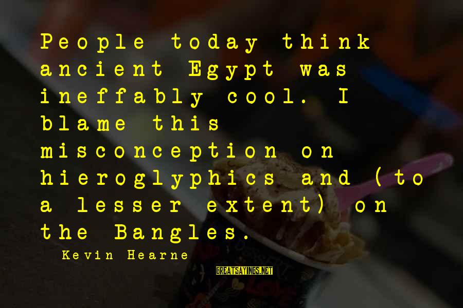 Bangles Sayings By Kevin Hearne: People today think ancient Egypt was ineffably cool. I blame this misconception on hieroglyphics and