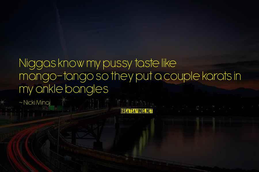 Bangles Sayings By Nicki Minaj: Niggas know my pussy taste like mango-tango so they put a couple karats in my