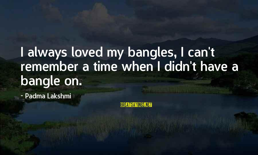 Bangles Sayings By Padma Lakshmi: I always loved my bangles, I can't remember a time when I didn't have a