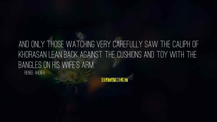 Bangles Sayings By Renee Ahdieh: And only those watching very carefully saw the Caliph of Khorasan lean back against the