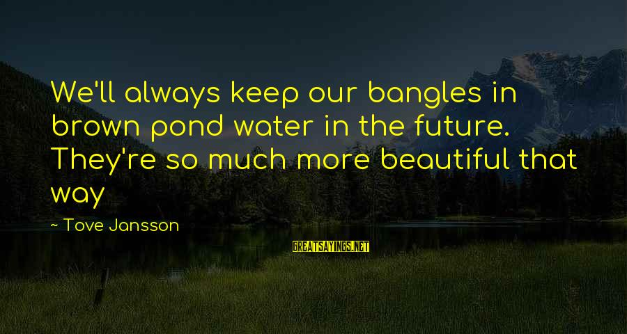 Bangles Sayings By Tove Jansson: We'll always keep our bangles in brown pond water in the future. They're so much