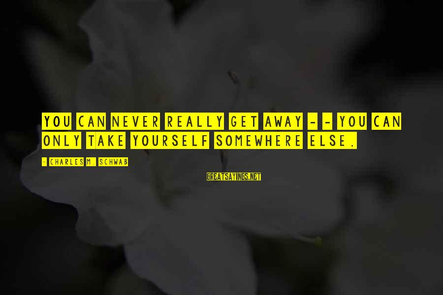 Banhar Sayings By Charles M. Schwab: You can never really get away - - you can only take yourself somewhere else.