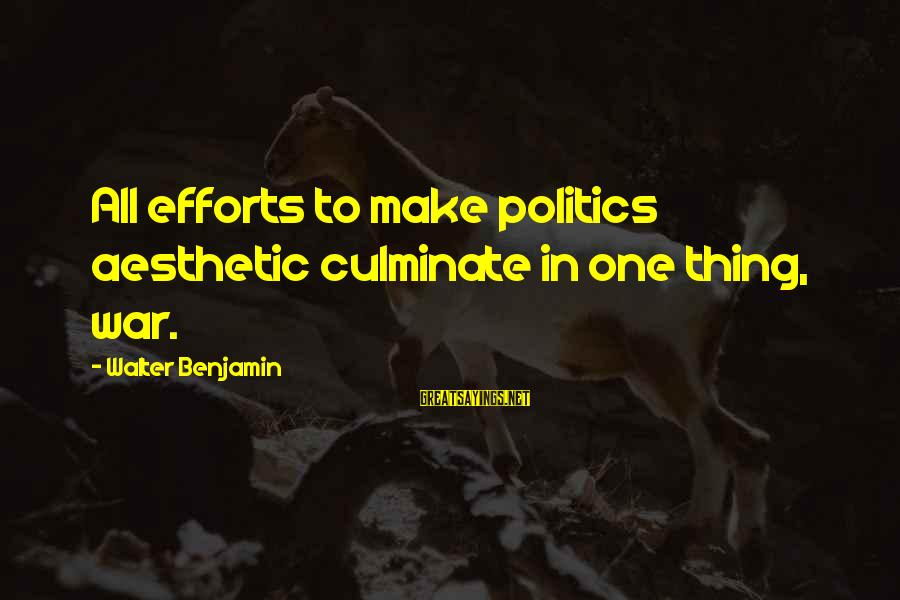 Banhar Sayings By Walter Benjamin: All efforts to make politics aesthetic culminate in one thing, war.