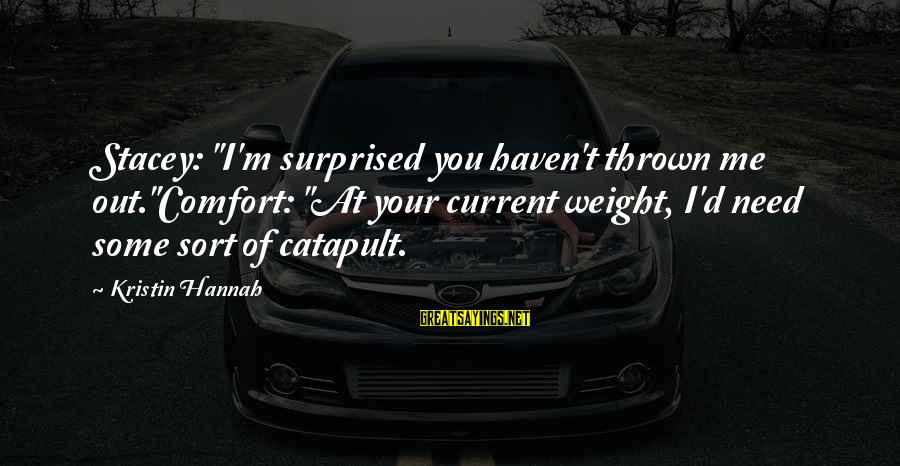 """Bantr Sayings By Kristin Hannah: Stacey: """"I'm surprised you haven't thrown me out.""""Comfort: """"At your current weight, I'd need some"""