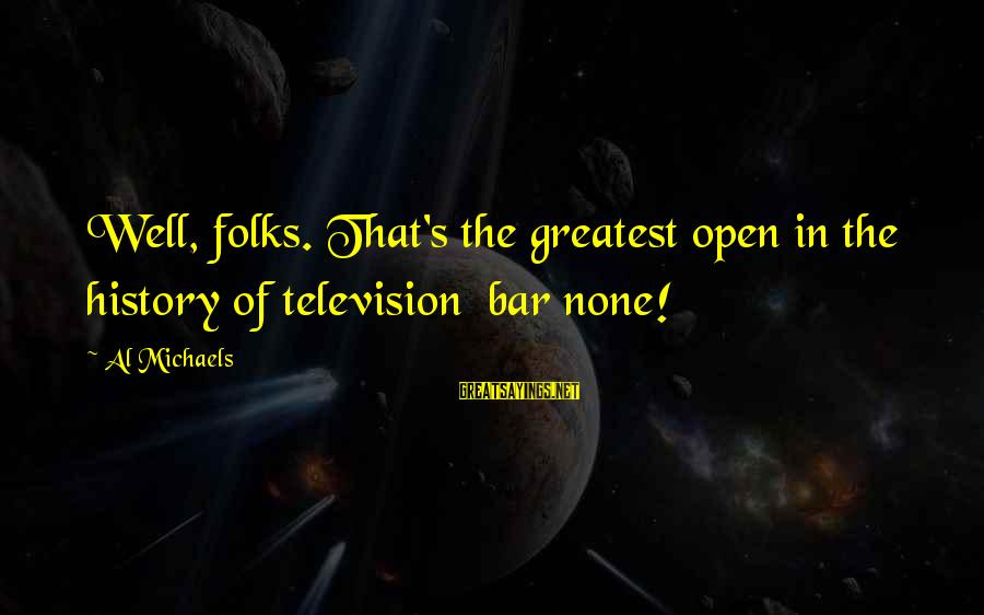 Bar None Sayings By Al Michaels: Well, folks. That's the greatest open in the history of television bar none!