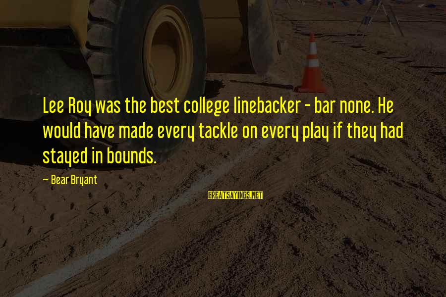 Bar None Sayings By Bear Bryant: Lee Roy was the best college linebacker - bar none. He would have made every