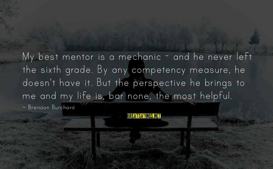 Bar None Sayings By Brendon Burchard: My best mentor is a mechanic - and he never left the sixth grade. By