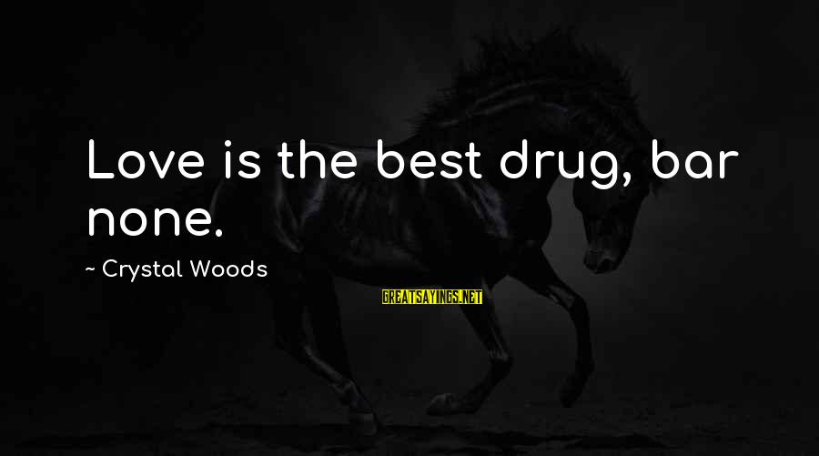 Bar None Sayings By Crystal Woods: Love is the best drug, bar none.