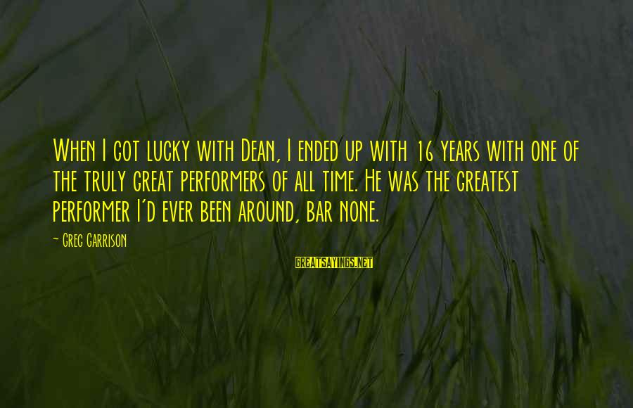 Bar None Sayings By Greg Garrison: When I got lucky with Dean, I ended up with 16 years with one of