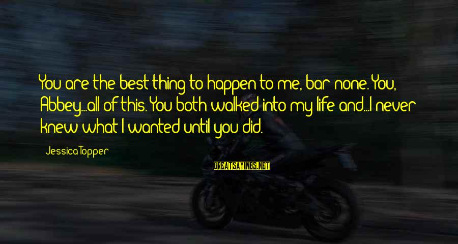 Bar None Sayings By Jessica Topper: You are the best thing to happen to me, bar none. You, Abbey...all of this.