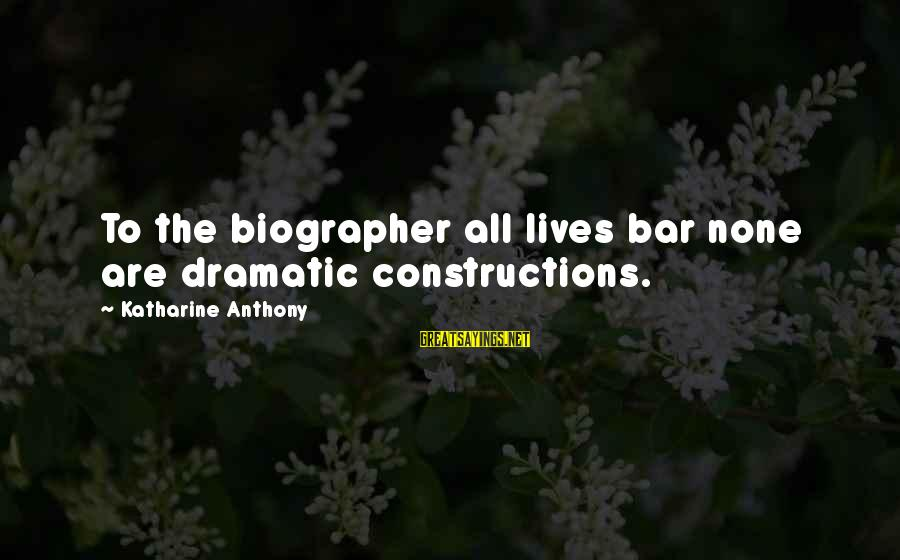 Bar None Sayings By Katharine Anthony: To the biographer all lives bar none are dramatic constructions.