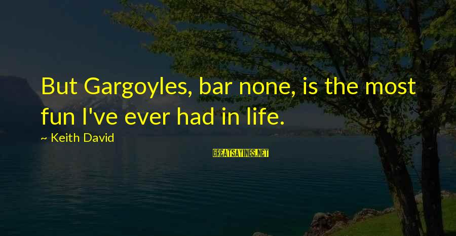 Bar None Sayings By Keith David: But Gargoyles, bar none, is the most fun I've ever had in life.