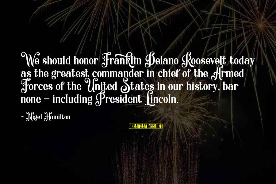 Bar None Sayings By Nigel Hamilton: We should honor Franklin Delano Roosevelt today as the greatest commander in chief of the