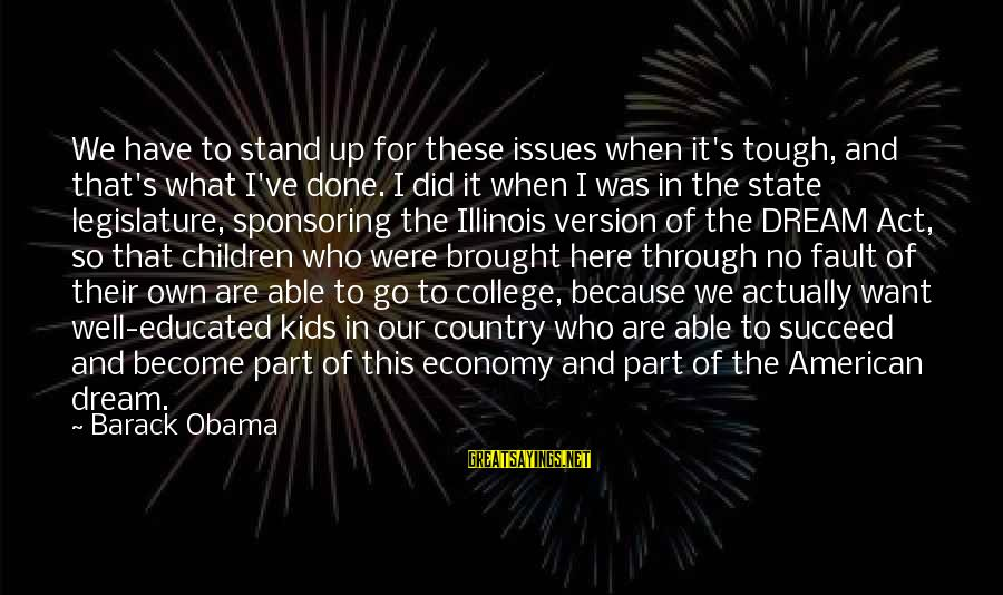 Barack Obama Dream Act Sayings By Barack Obama: We have to stand up for these issues when it's tough, and that's what I've