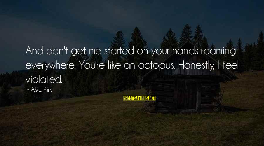Barant Sayings By A&E Kirk: And don't get me started on your hands roaming everywhere. You're like an octopus. Honestly,