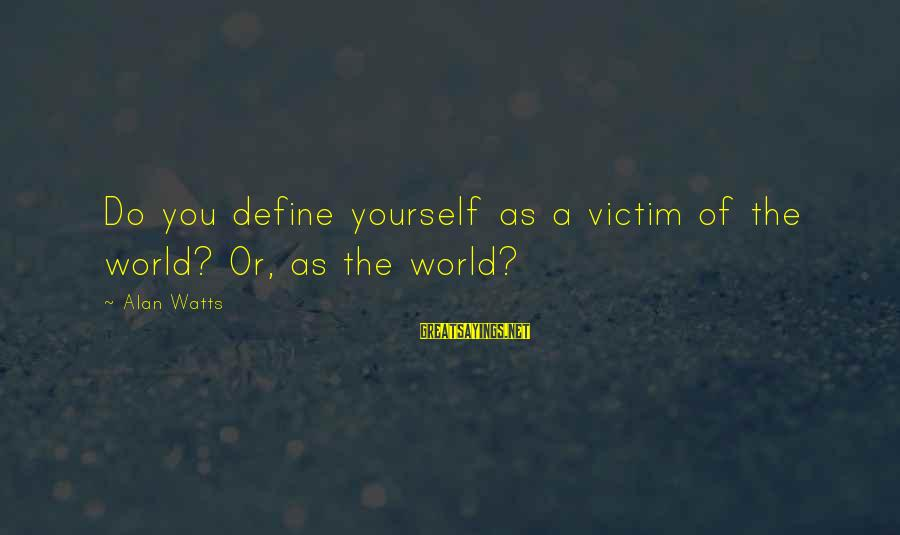 Barant Sayings By Alan Watts: Do you define yourself as a victim of the world? Or, as the world?