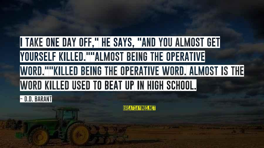 """Barant Sayings By D.D. Barant: I take one day off,"""" he says, """"and you almost get yourself killed.""""""""Almost being the"""