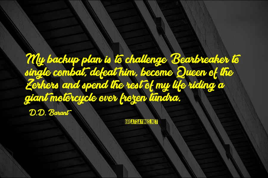 Barant Sayings By D.D. Barant: My backup plan is to challenge Bearbreaker to single combat, defeat him, become Queen of