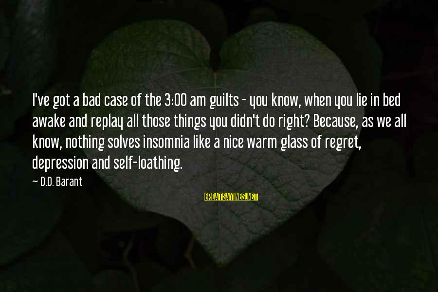Barant Sayings By D.D. Barant: I've got a bad case of the 3:00 am guilts - you know, when you