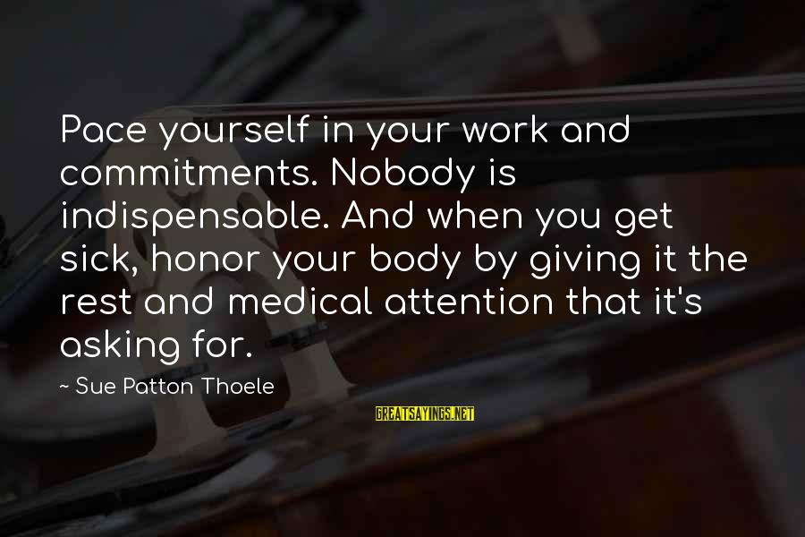 Barant Sayings By Sue Patton Thoele: Pace yourself in your work and commitments. Nobody is indispensable. And when you get sick,