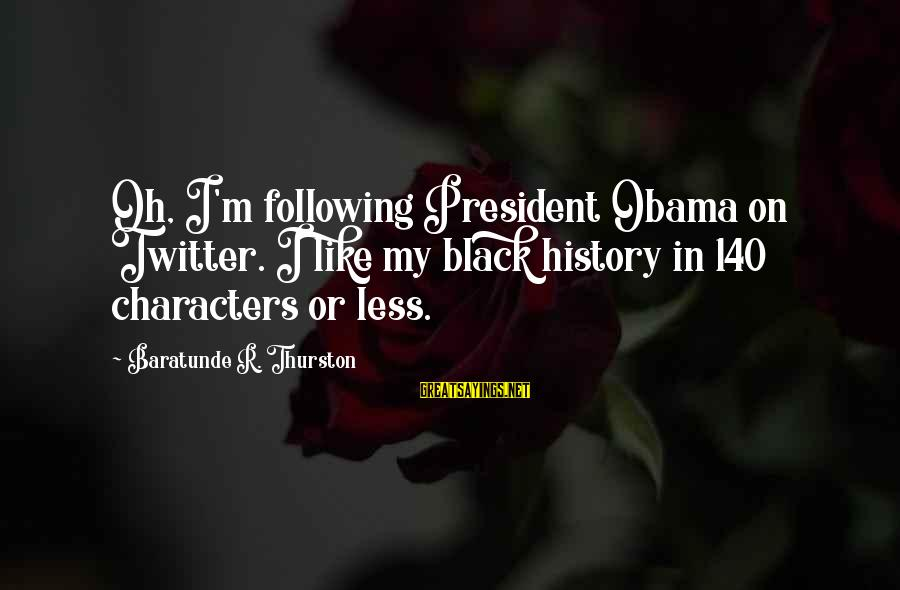 Baratunde Thurston Sayings By Baratunde R. Thurston: Oh, I'm following President Obama on Twitter. I like my black history in 140 characters
