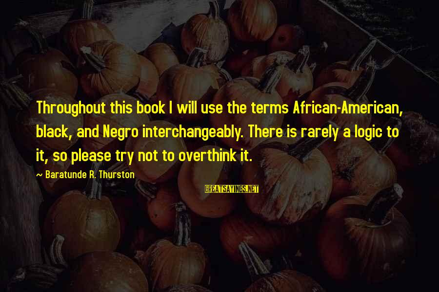 Baratunde Thurston Sayings By Baratunde R. Thurston: Throughout this book I will use the terms African-American, black, and Negro interchangeably. There is