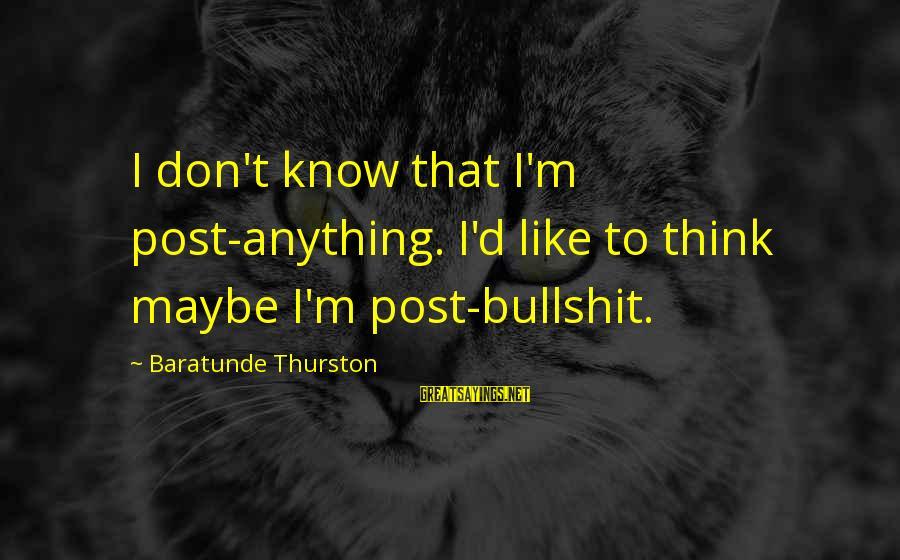 Baratunde Thurston Sayings By Baratunde Thurston: I don't know that I'm post-anything. I'd like to think maybe I'm post-bullshit.