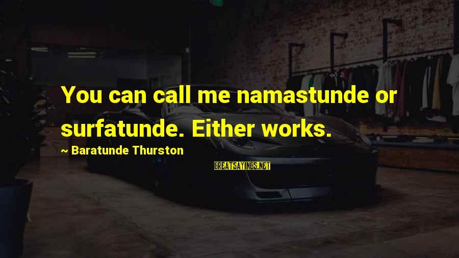 Baratunde Thurston Sayings By Baratunde Thurston: You can call me namastunde or surfatunde. Either works.