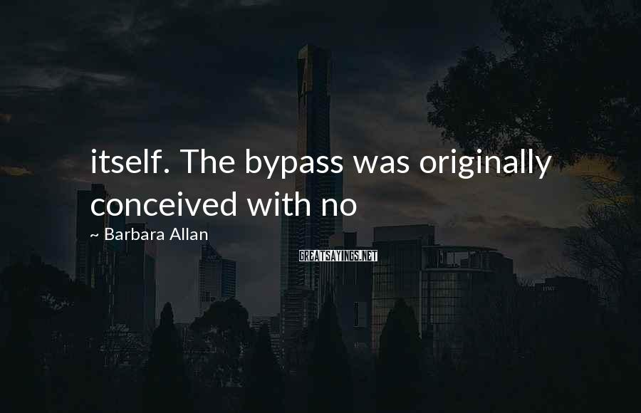 Barbara Allan Sayings: itself. The bypass was originally conceived with no