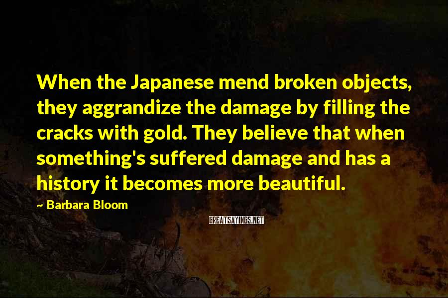 Barbara Bloom Sayings: When the Japanese mend broken objects, they aggrandize the damage by filling the cracks with