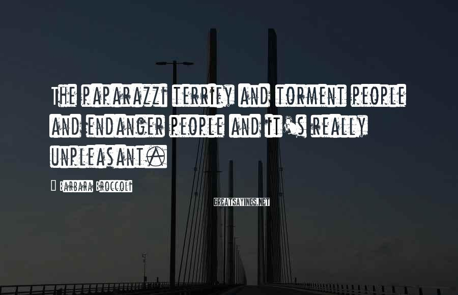 Barbara Broccoli Sayings: The paparazzi terrify and torment people and endanger people and it's really unpleasant.