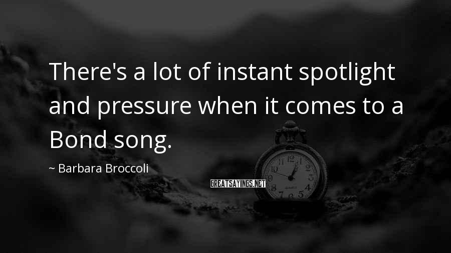 Barbara Broccoli Sayings: There's a lot of instant spotlight and pressure when it comes to a Bond song.