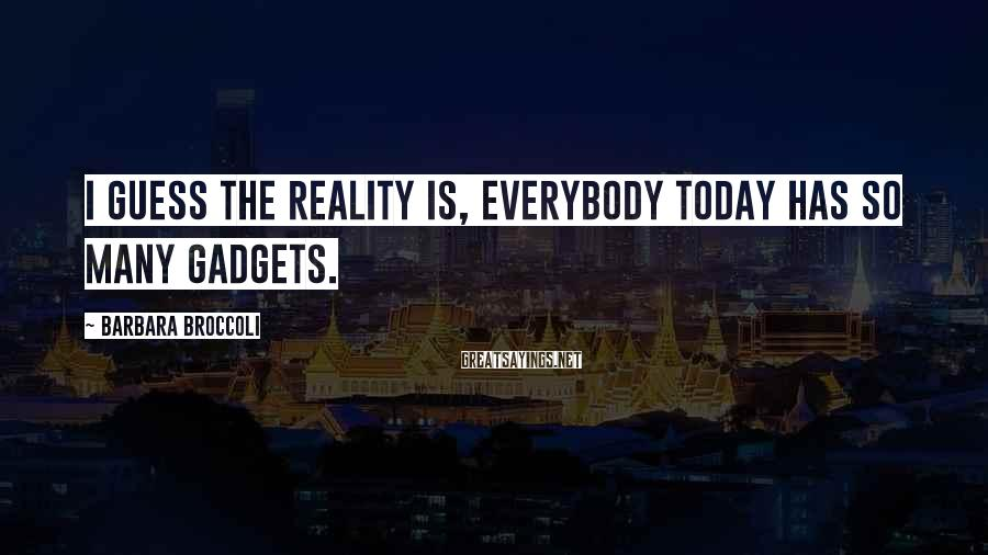 Barbara Broccoli Sayings: I guess the reality is, everybody today has so many gadgets.