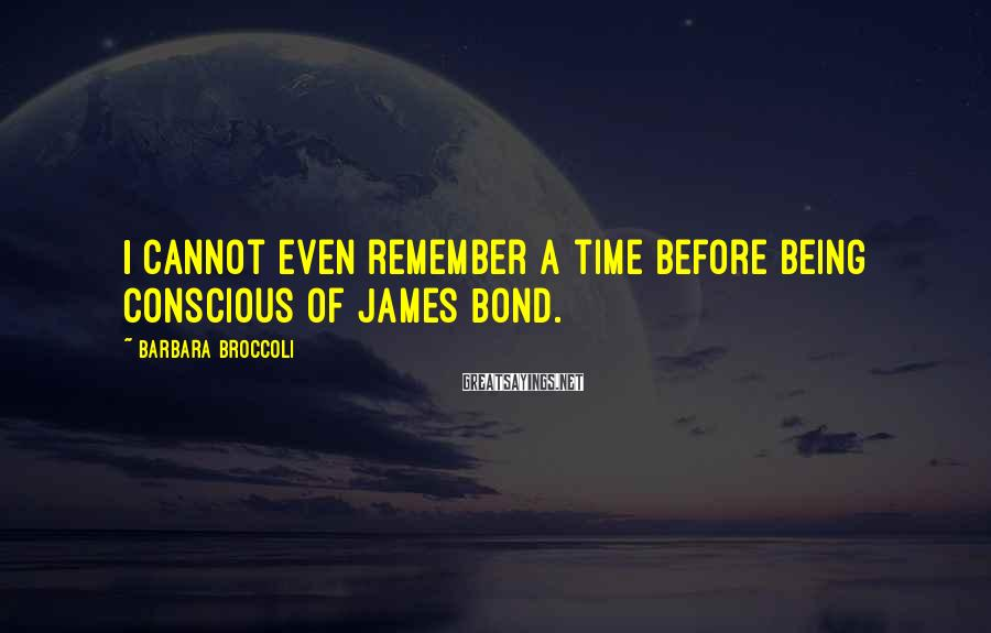 Barbara Broccoli Sayings: I cannot even remember a time before being conscious of James Bond.