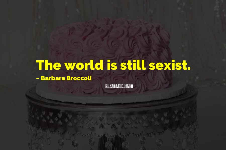 Barbara Broccoli Sayings: The world is still sexist.