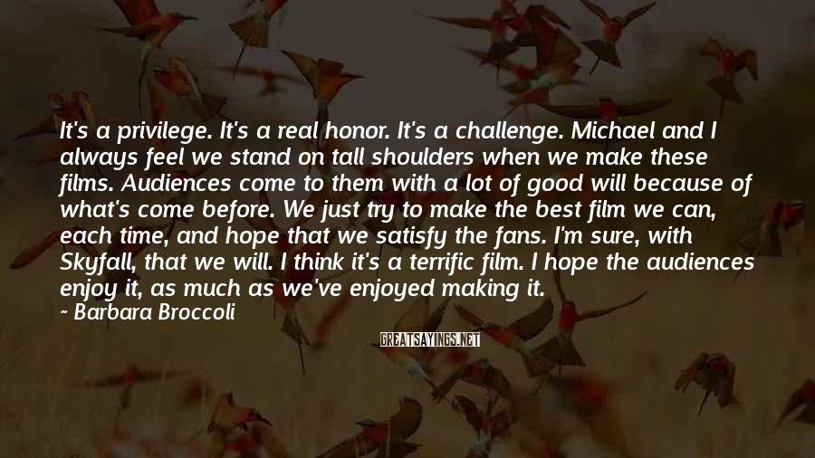 Barbara Broccoli Sayings: It's a privilege. It's a real honor. It's a challenge. Michael and I always feel