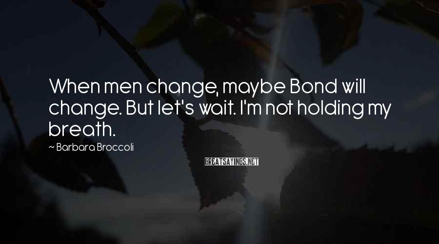 Barbara Broccoli Sayings: When men change, maybe Bond will change. But let's wait. I'm not holding my breath.
