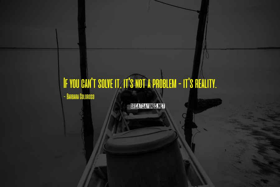 Barbara Coloroso Sayings: If you can't solve it, it's not a problem - it's reality.