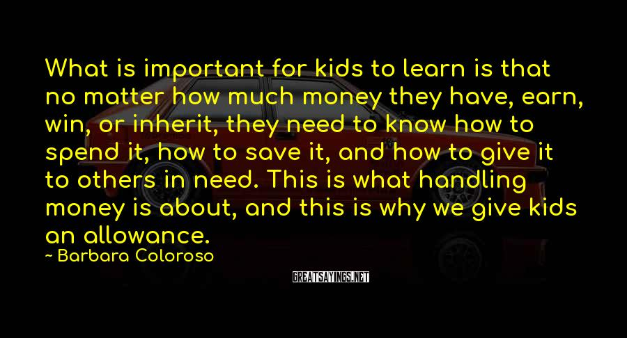 Barbara Coloroso Sayings: What is important for kids to learn is that no matter how much money they