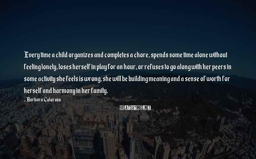 Barbara Coloroso Sayings: Every time a child organizes and completes a chore, spends some time alone without feeling