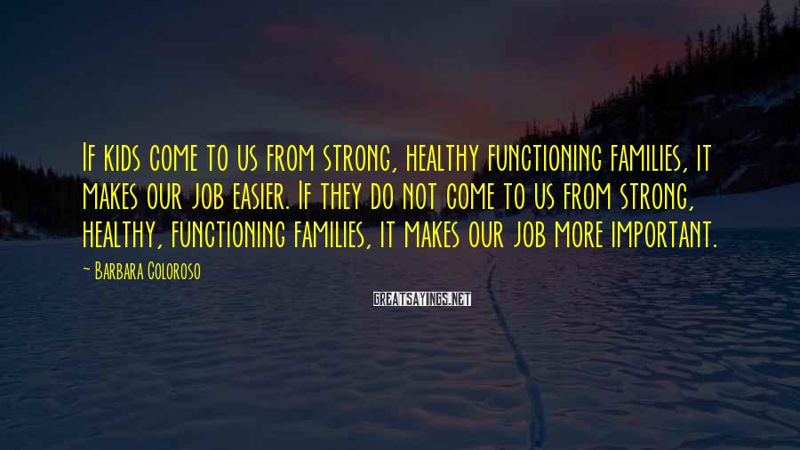 Barbara Coloroso Sayings: If kids come to us from strong, healthy functioning families, it makes our job easier.