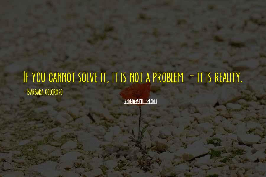 Barbara Coloroso Sayings: If you cannot solve it, it is not a problem - it is reality.