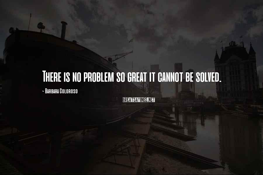Barbara Coloroso Sayings: There is no problem so great it cannot be solved.