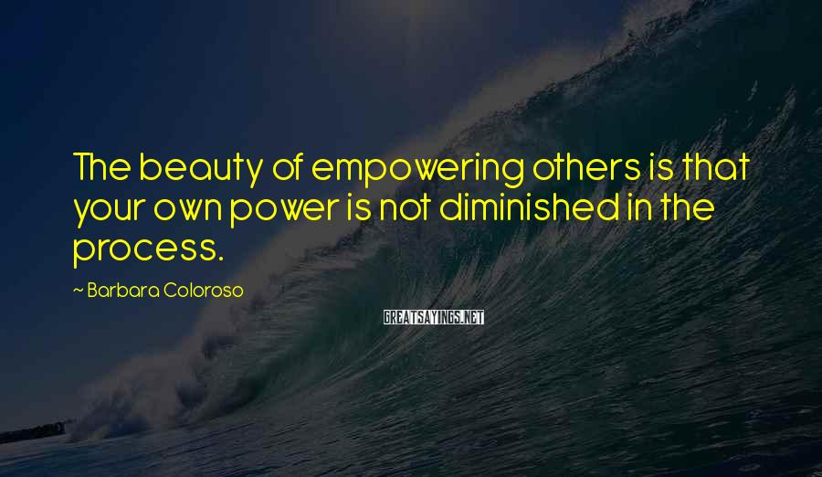 Barbara Coloroso Sayings: The beauty of empowering others is that your own power is not diminished in the