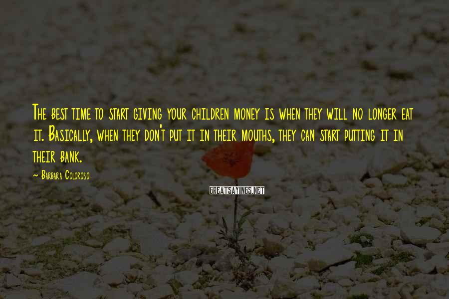 Barbara Coloroso Sayings: The best time to start giving your children money is when they will no longer